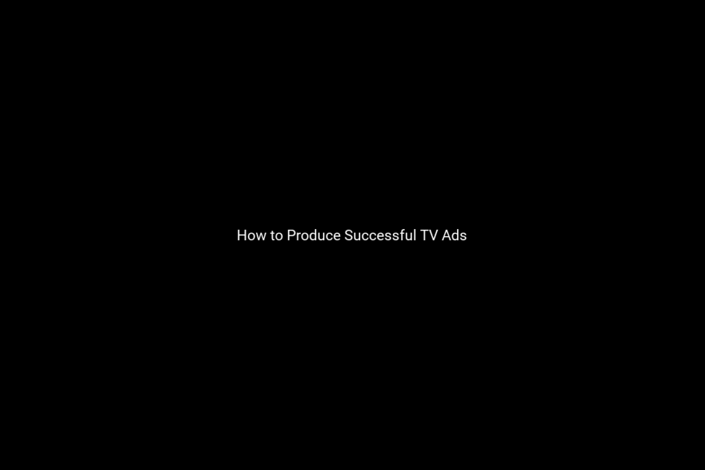 How to Produce Successful TV Ads