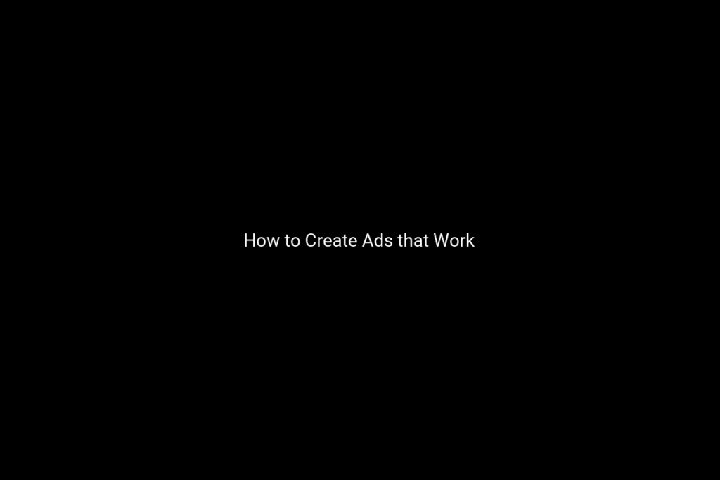 How to Create Ads that Work
