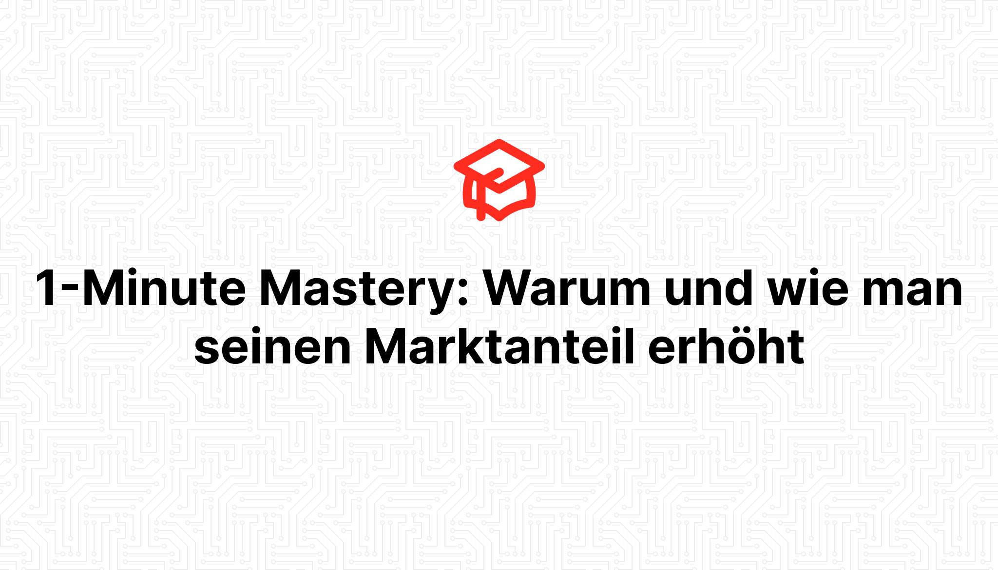 1-Minute Mastery: Warum und wie man seinen Marktanteil erhöht