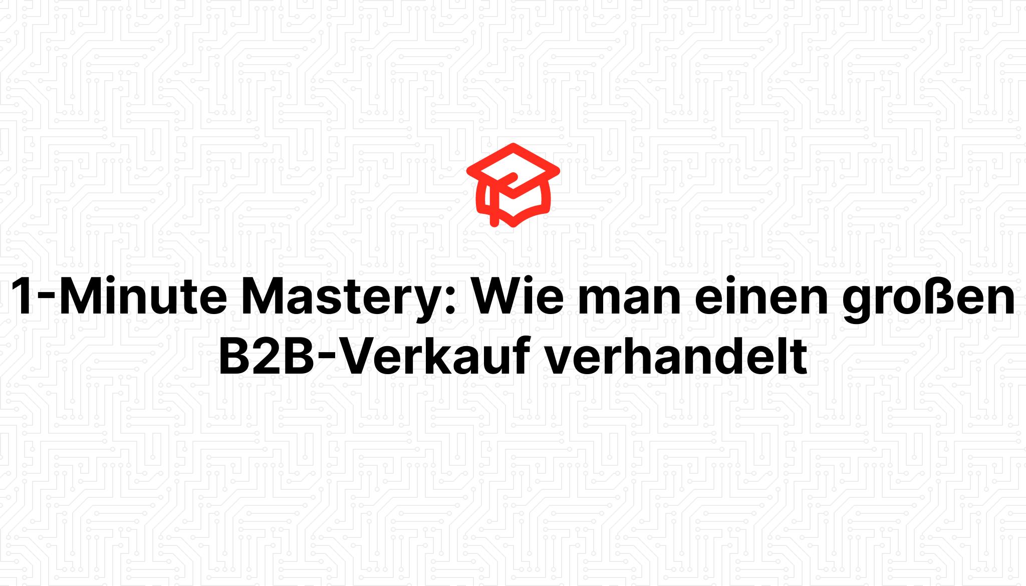 1-Minute Mastery: Wie man einen großen B2B-Verkauf verhandelt