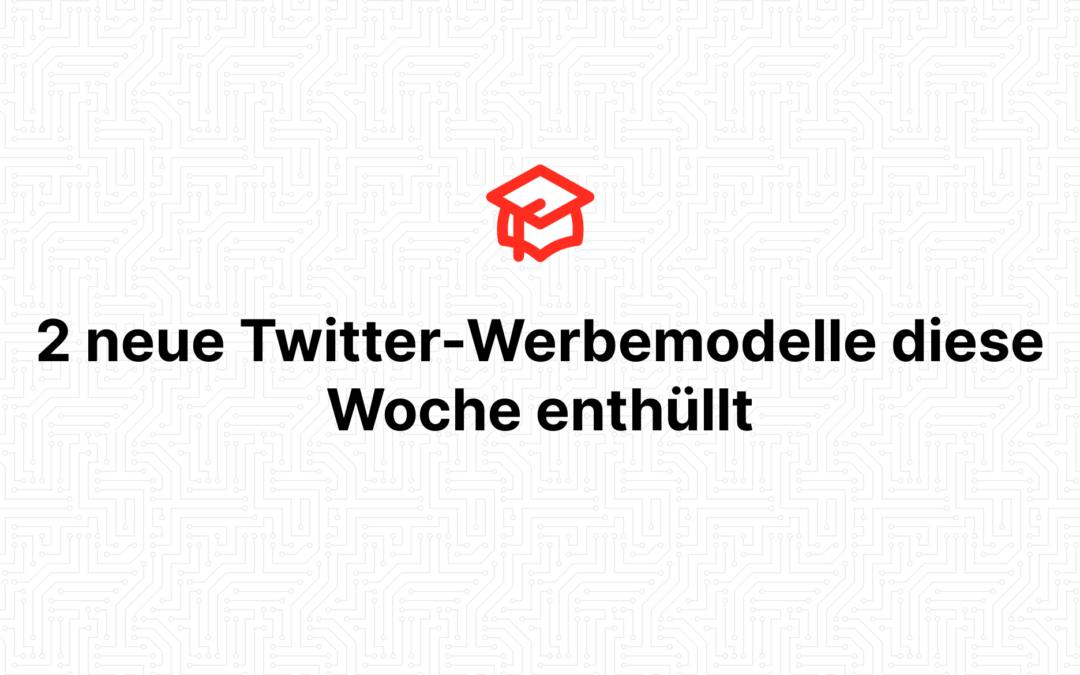 2 neue Twitter-Werbemodelle diese Woche enthüllt