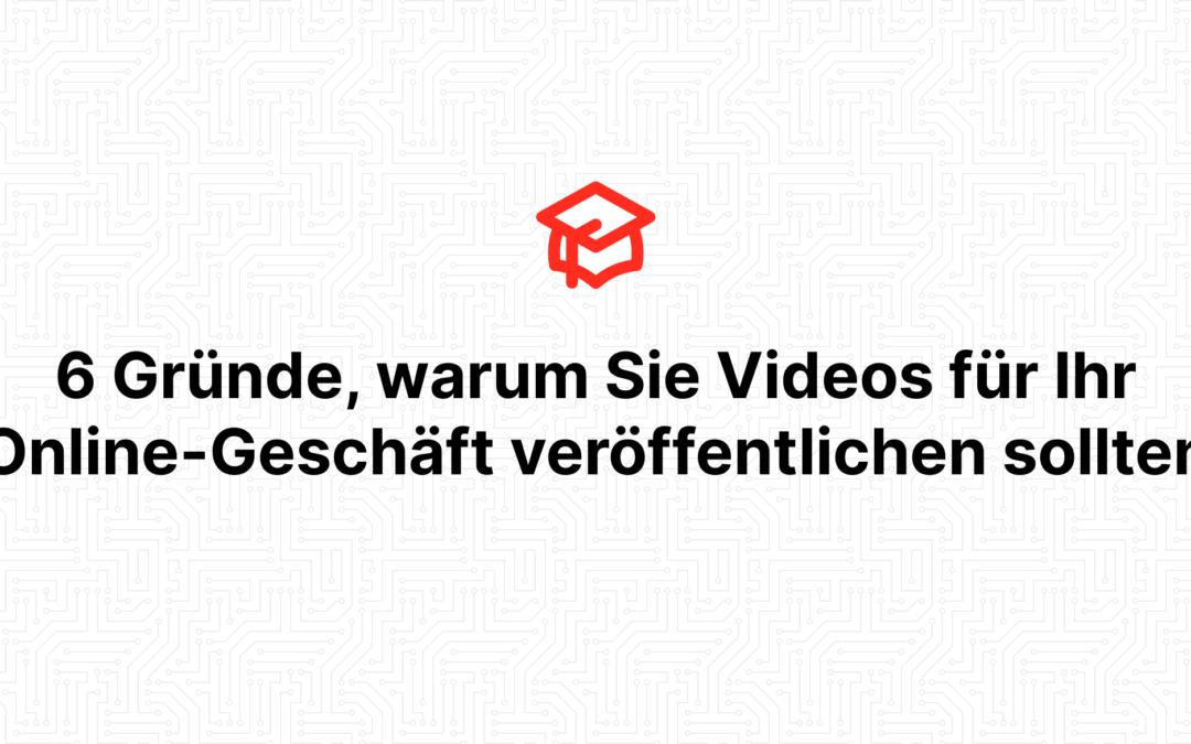 6 Gründe, warum Sie Videos für Ihr Online-Geschäft veröffentlichen sollten