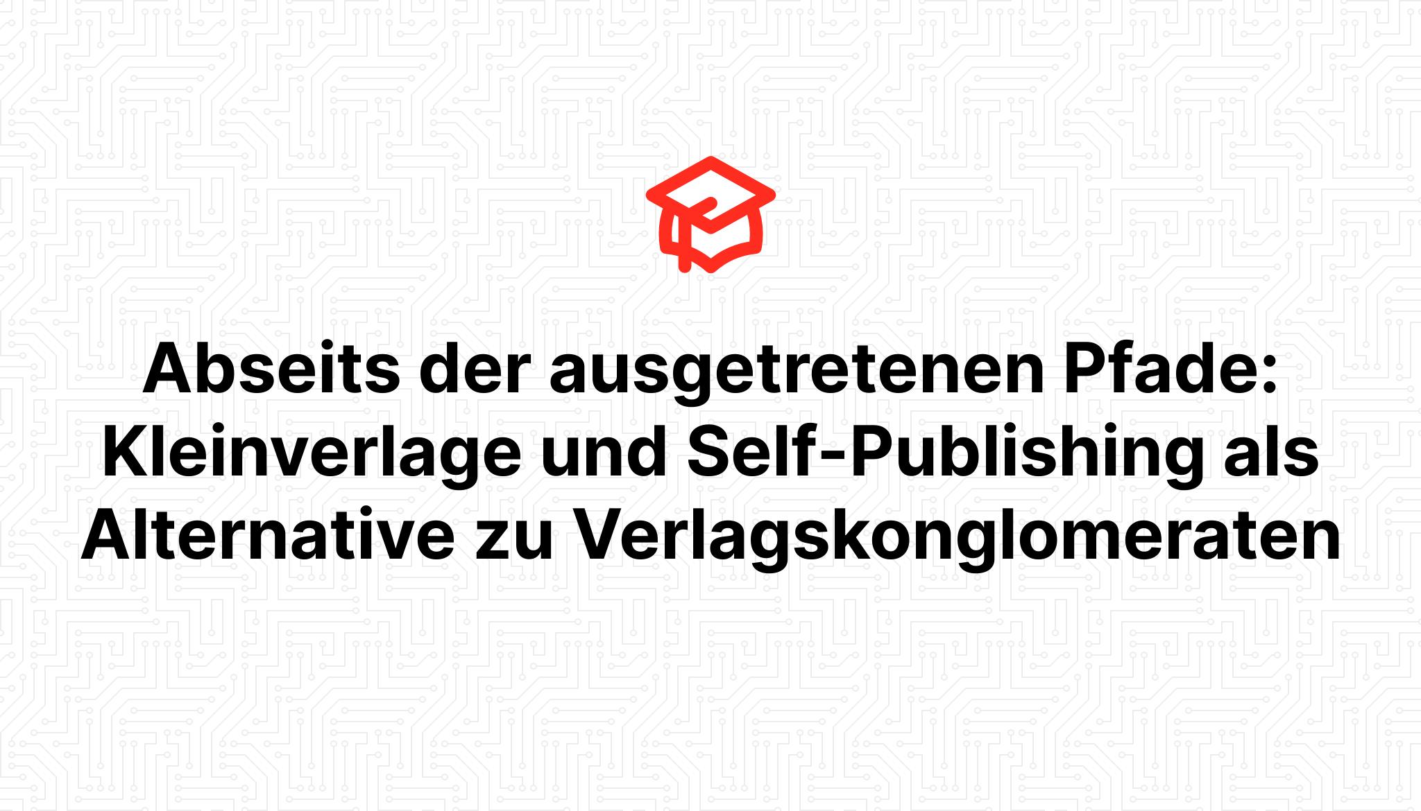 Abseits der ausgetretenen Pfade: Kleinverlage und Self-Publishing als Alternative zu Verlagskonglomeraten