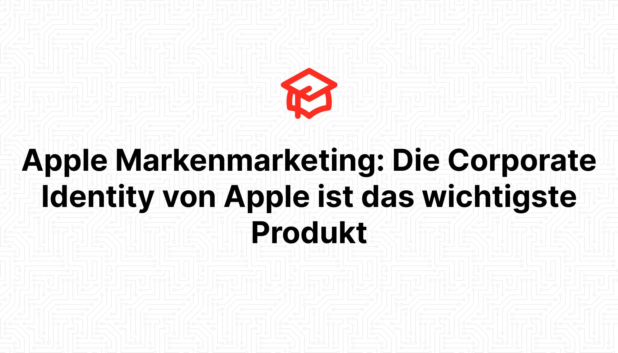 Apple Markenmarketing: Die Corporate Identity von Apple ist das wichtigste Produkt