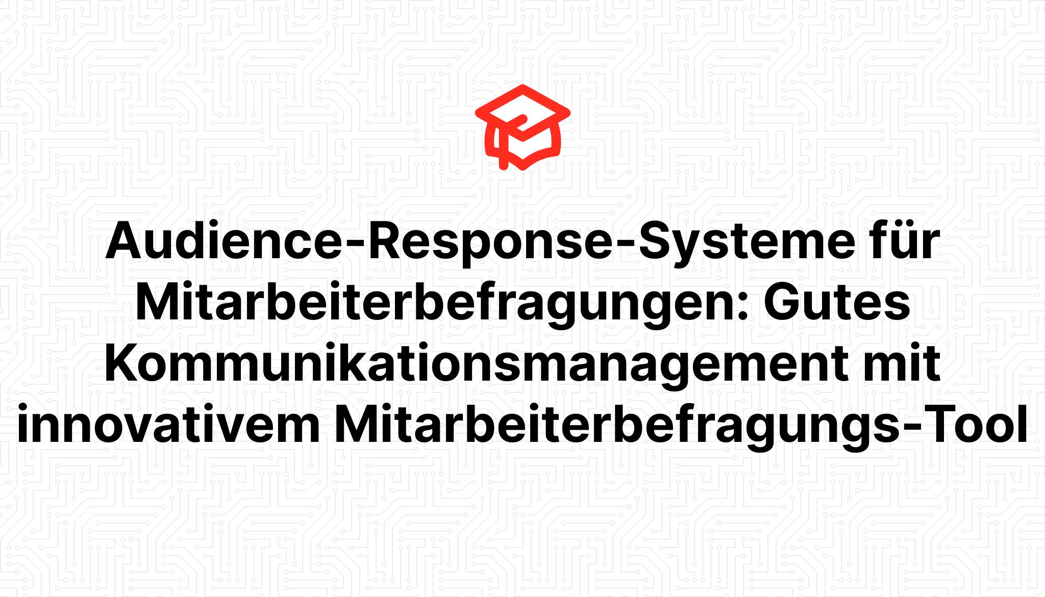 Audience-Response-Systeme für Mitarbeiterbefragungen: Gutes Kommunikationsmanagement mit innovativem Mitarbeiterbefragungs-Tool