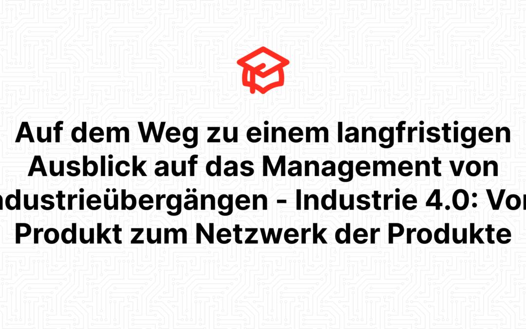 Auf dem Weg zu einem langfristigen Ausblick auf das Management von Industrieübergängen – Industrie 4.0: Vom Produkt zum Netzwerk der Produkte