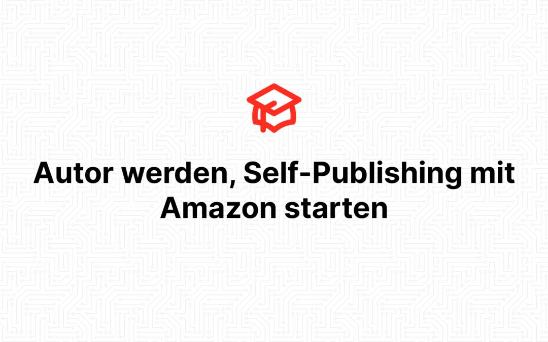 Autor werden, Self-Publishing mit Amazon starten