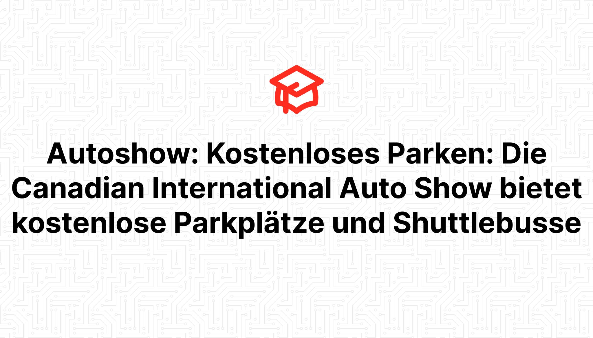 Autoshow: Kostenloses Parken: Die Canadian International Auto Show bietet kostenlose Parkplätze und Shuttlebusse