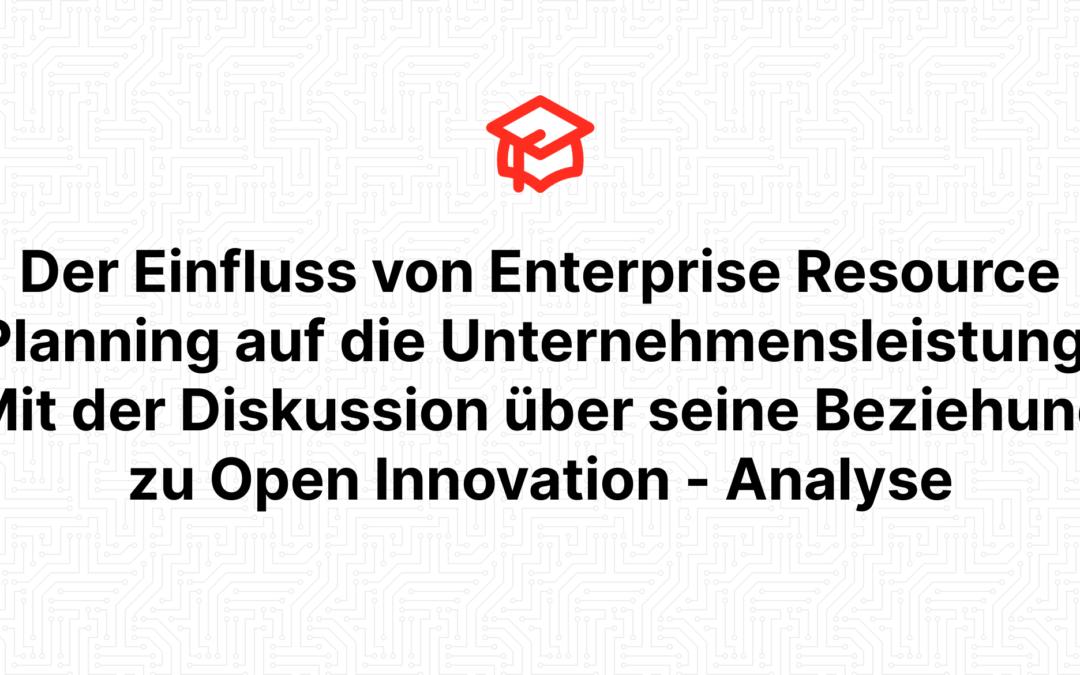 Der Einfluss von Enterprise Resource Planning auf die Unternehmensleistung: Mit der Diskussion über seine Beziehung zu Open Innovation – Analyse