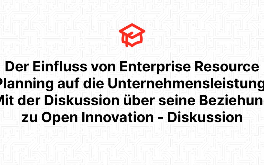 Der Einfluss von Enterprise Resource Planning auf die Unternehmensleistung: Mit der Diskussion über seine Beziehung zu Open Innovation – Diskussion