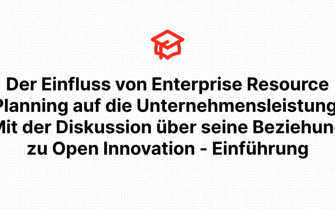 Der Einfluss von Enterprise Resource Planning auf die Unternehmensleistung: Mit der Diskussion über seine Beziehung zu Open Innovation – Einführung