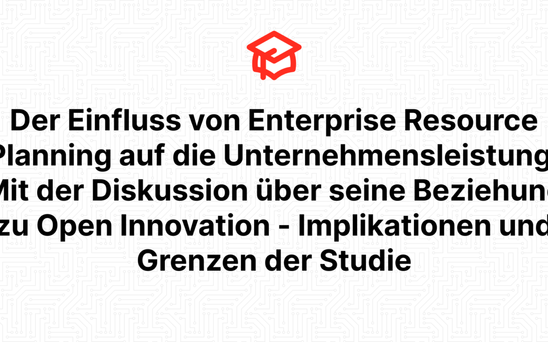 Der Einfluss von Enterprise Resource Planning auf die Unternehmensleistung: Mit der Diskussion über seine Beziehung zu Open Innovation – Implikationen und Grenzen der Studie