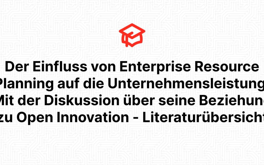 Der Einfluss von Enterprise Resource Planning auf die Unternehmensleistung: Mit der Diskussion über seine Beziehung zu Open Innovation – Literaturübersicht