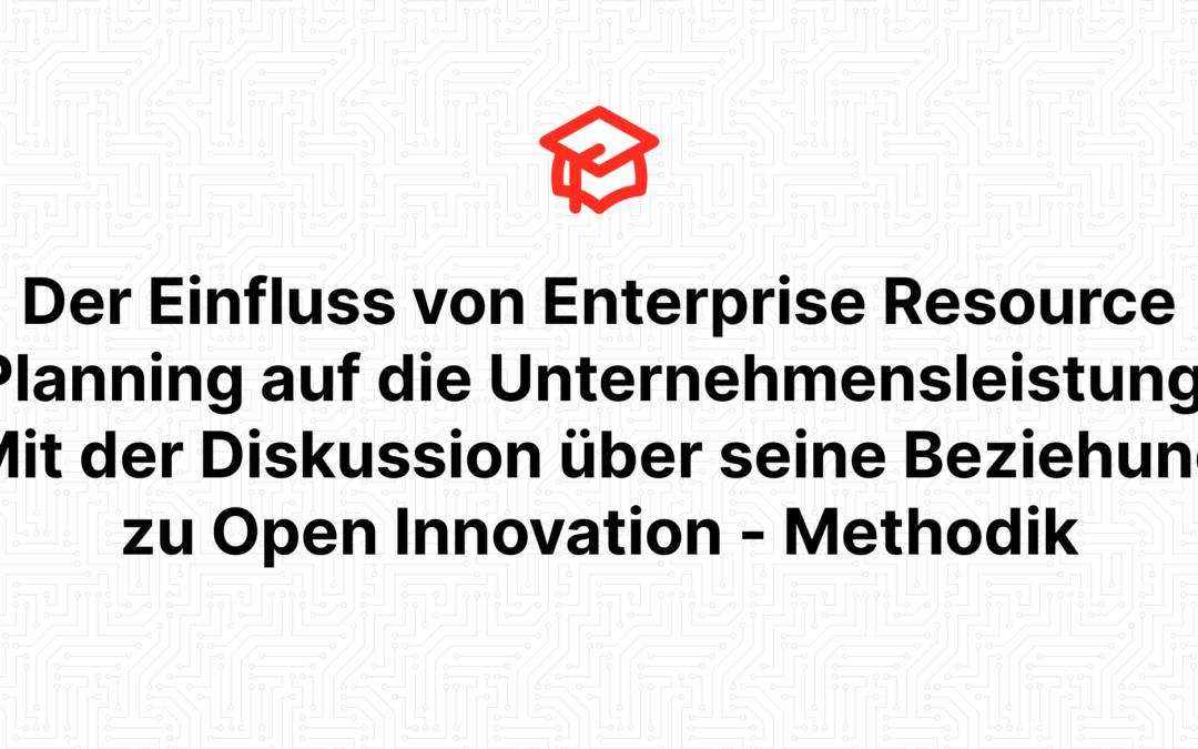 Der Einfluss von Enterprise Resource Planning auf die Unternehmensleistung: Mit der Diskussion über seine Beziehung zu Open Innovation – Methodik