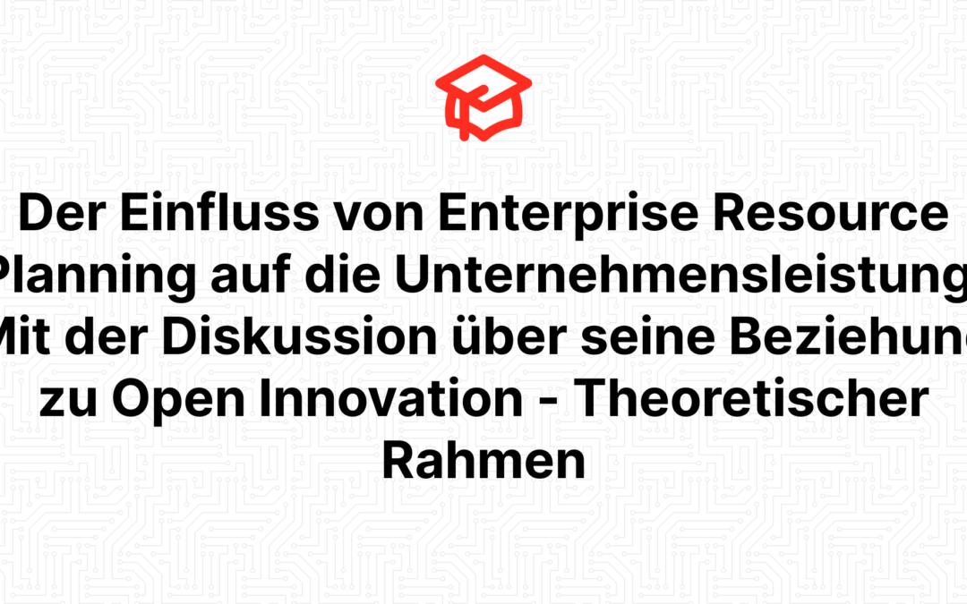 Der Einfluss von Enterprise Resource Planning auf die Unternehmensleistung: Mit der Diskussion über seine Beziehung zu Open Innovation – Theoretischer Rahmen