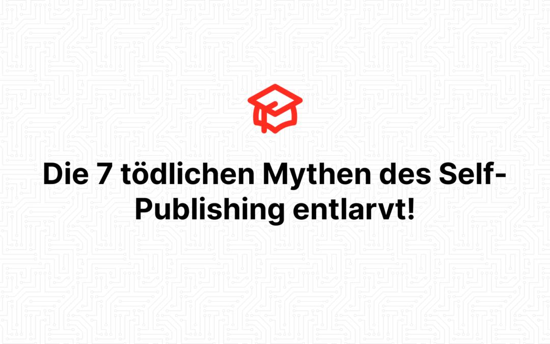 Die 7 tödlichen Mythen des Self-Publishing entlarvt!