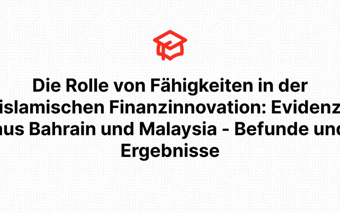 Die Rolle von Fähigkeiten in der islamischen Finanzinnovation: Evidenz aus Bahrain und Malaysia – Befunde und Ergebnisse