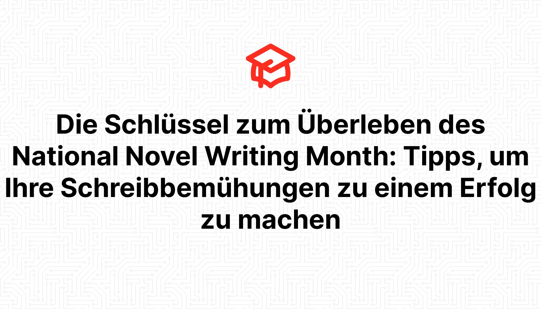 Die Schlüssel zum Überleben des National Novel Writing Month: Tipps, um Ihre Schreibbemühungen zu einem Erfolg zu machen