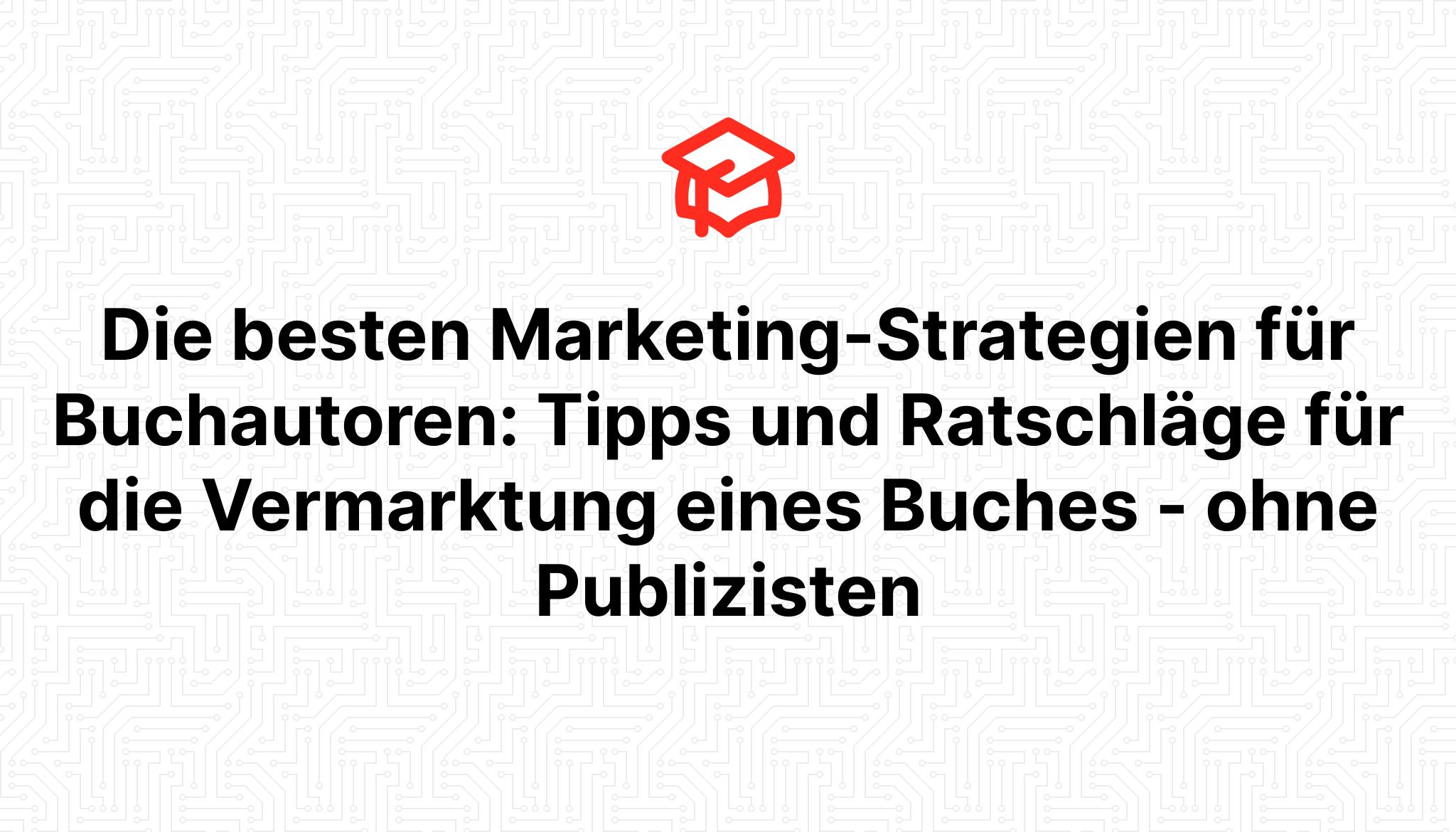 Die besten Marketing-Strategien für Buchautoren: Tipps und Ratschläge für die Vermarktung eines Buches – ohne Publizisten