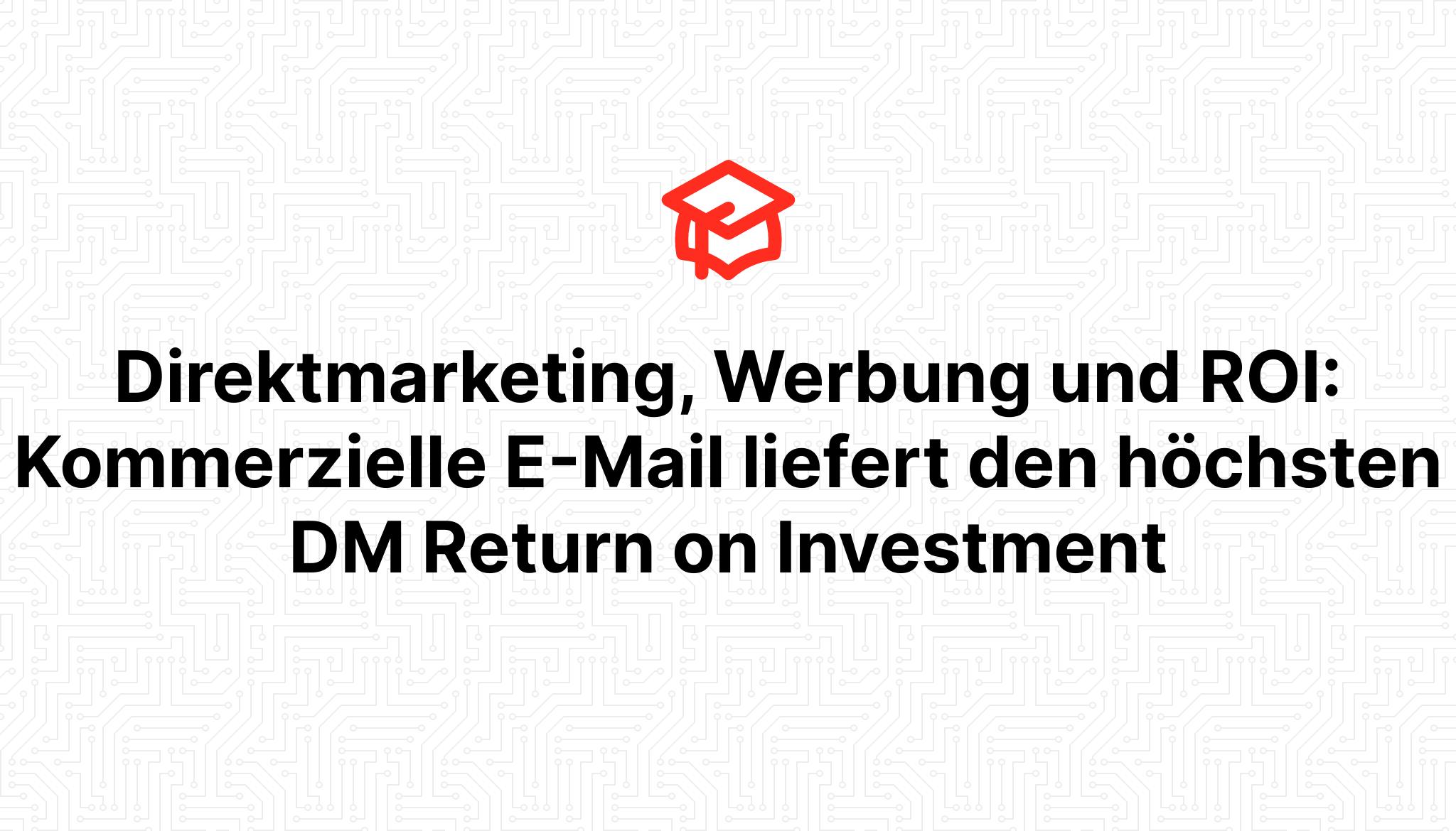 Direktmarketing, Werbung und ROI: Kommerzielle E-Mail liefert den höchsten DM Return on Investment