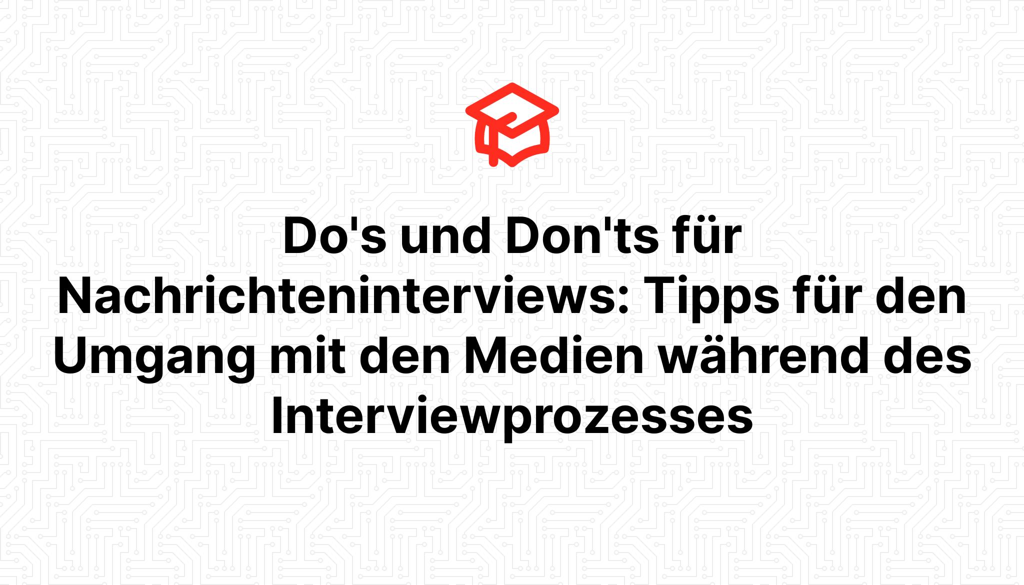 Do's und Don'ts für Nachrichteninterviews: Tipps für den Umgang mit den Medien während des Interviewprozesses