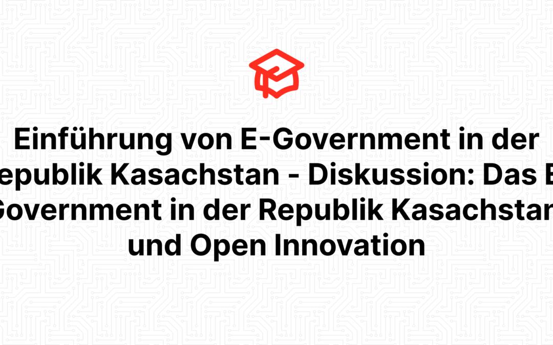 Einführung von E-Government in der Republik Kasachstan – Diskussion: Das E-Government in der Republik Kasachstan, und Open Innovation