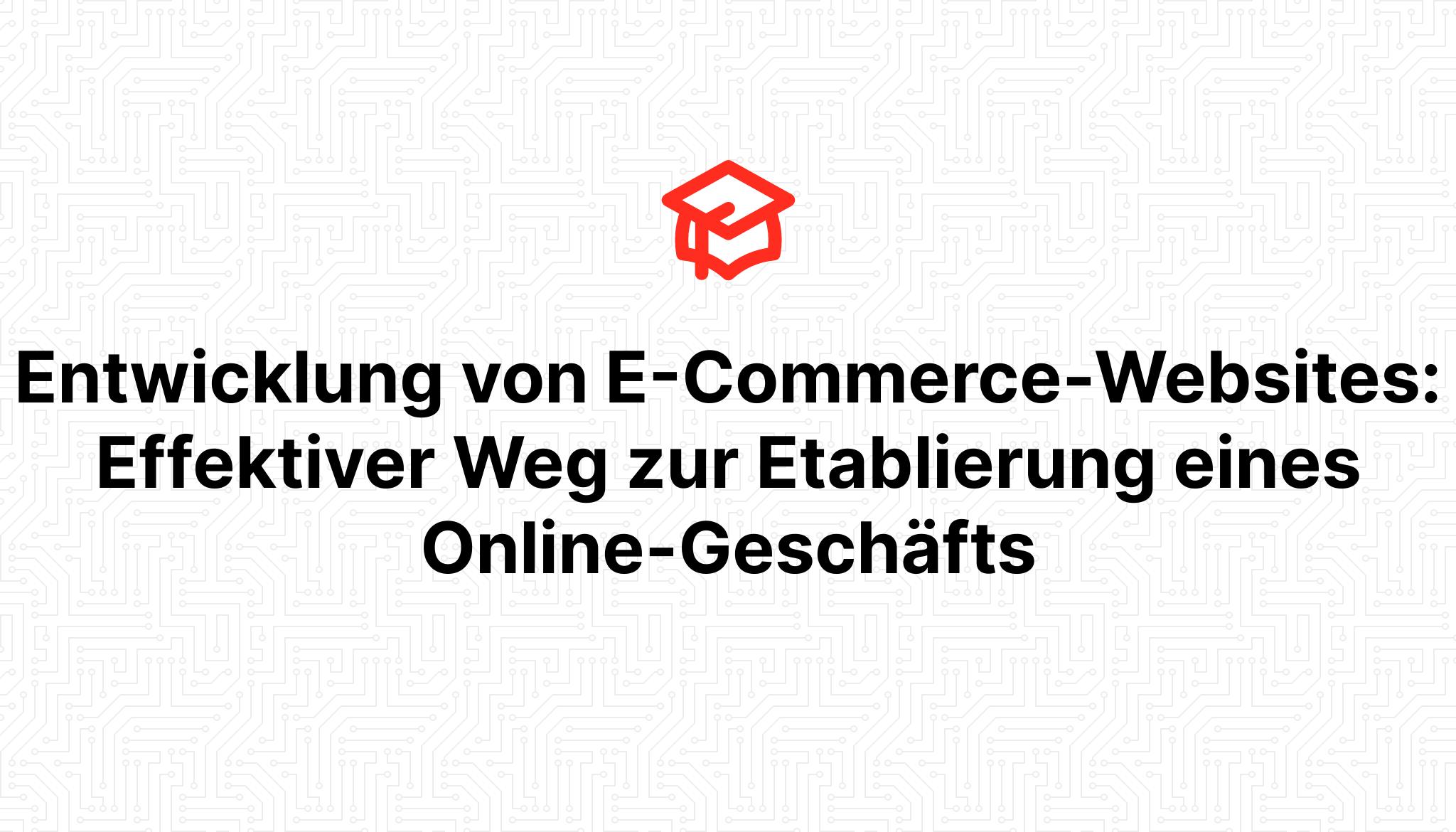 Entwicklung von E-Commerce-Websites: Effektiver Weg zur Etablierung eines Online-Geschäfts
