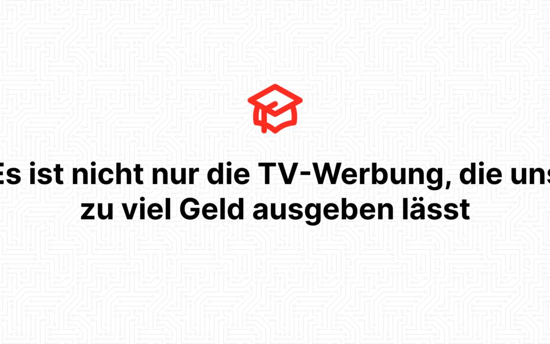Es ist nicht nur die TV-Werbung, die uns zu viel Geld ausgeben lässt