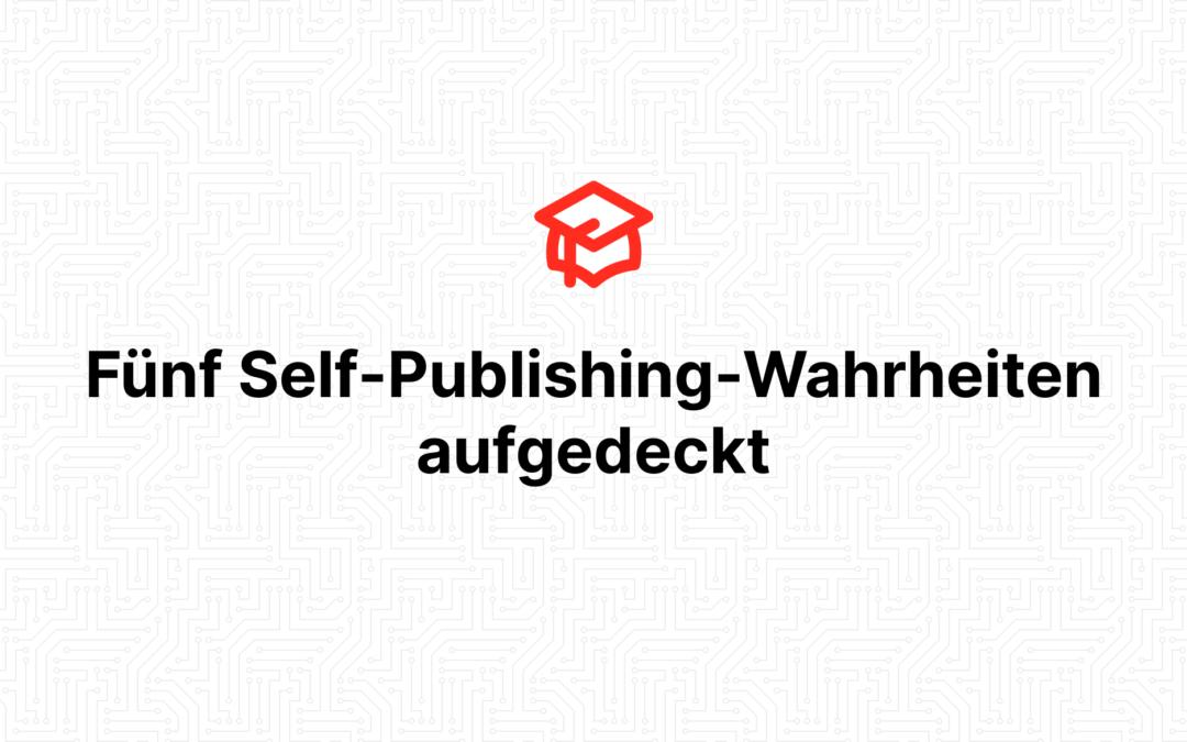 Fünf Self-Publishing-Wahrheiten aufgedeckt