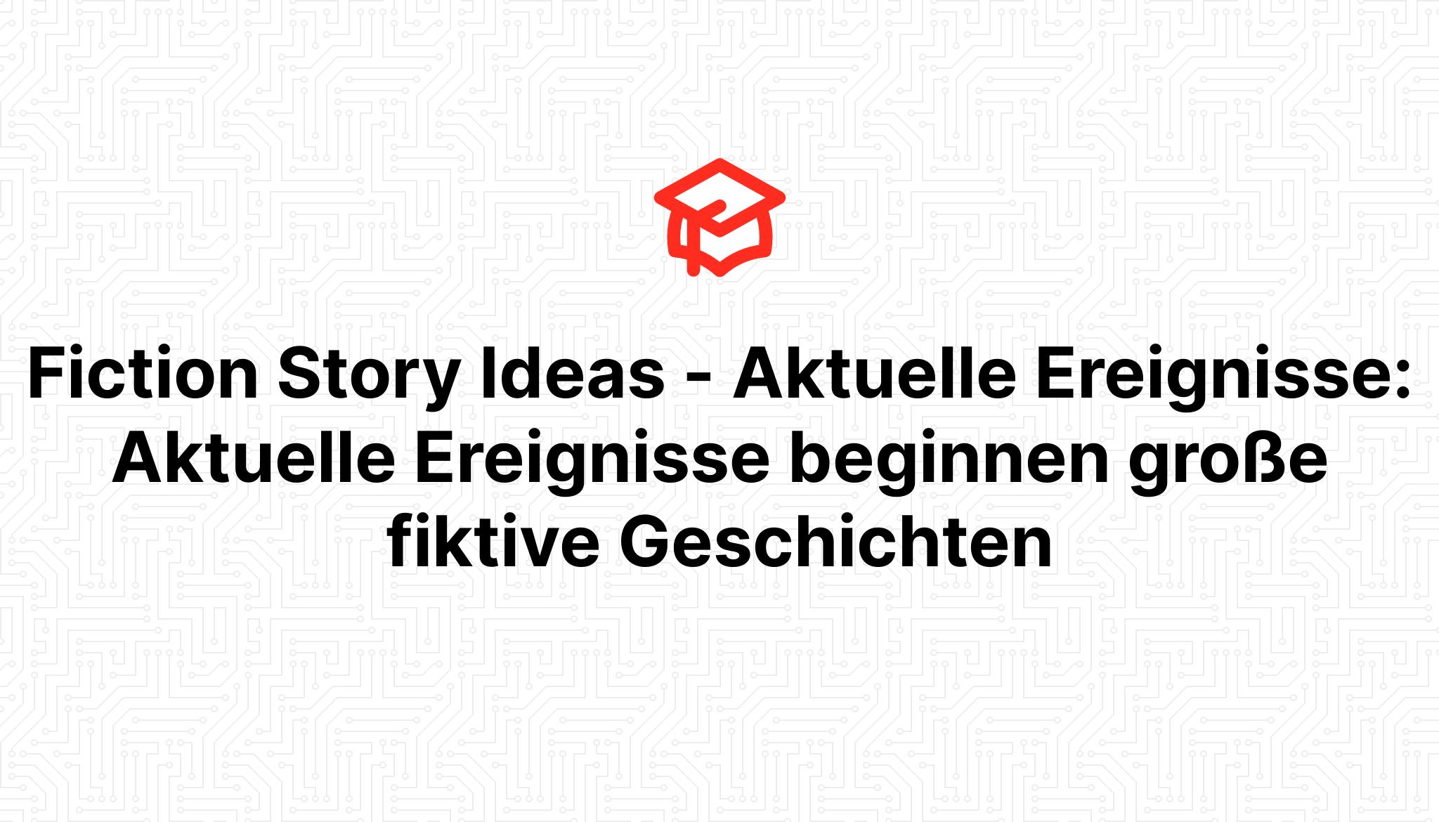 Fiction Story Ideas – Aktuelle Ereignisse: Aktuelle Ereignisse beginnen große fiktive Geschichten