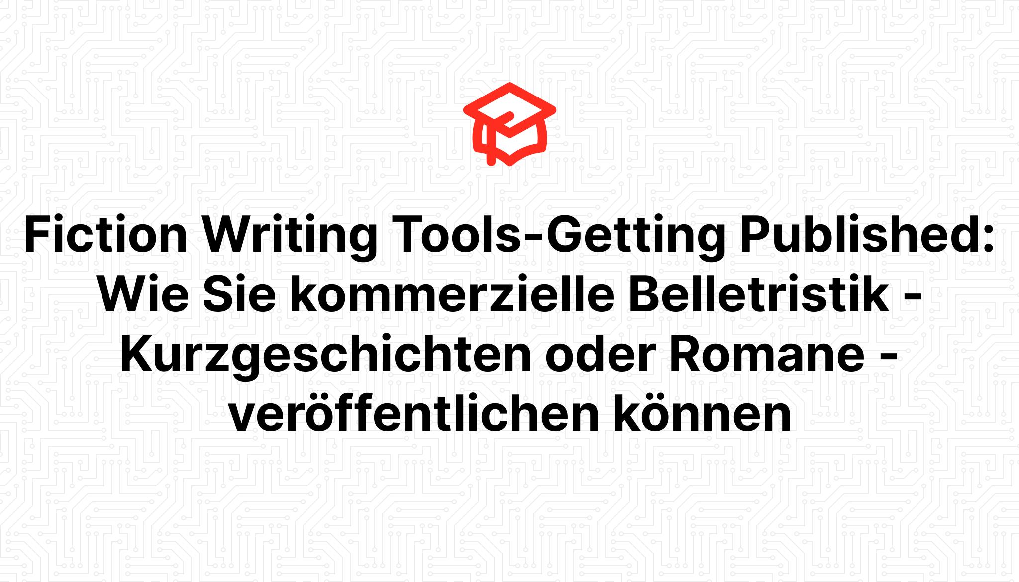 Fiction Writing Tools-Getting Published: Wie Sie kommerzielle Belletristik – Kurzgeschichten oder Romane – veröffentlichen können