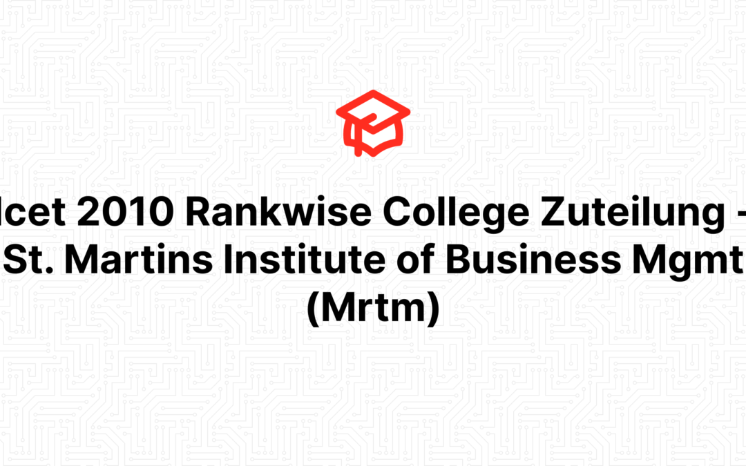 Icet 2010 Rankwise College Zuteilung – St. Martins Institute of Business Mgmt (Mrtm)