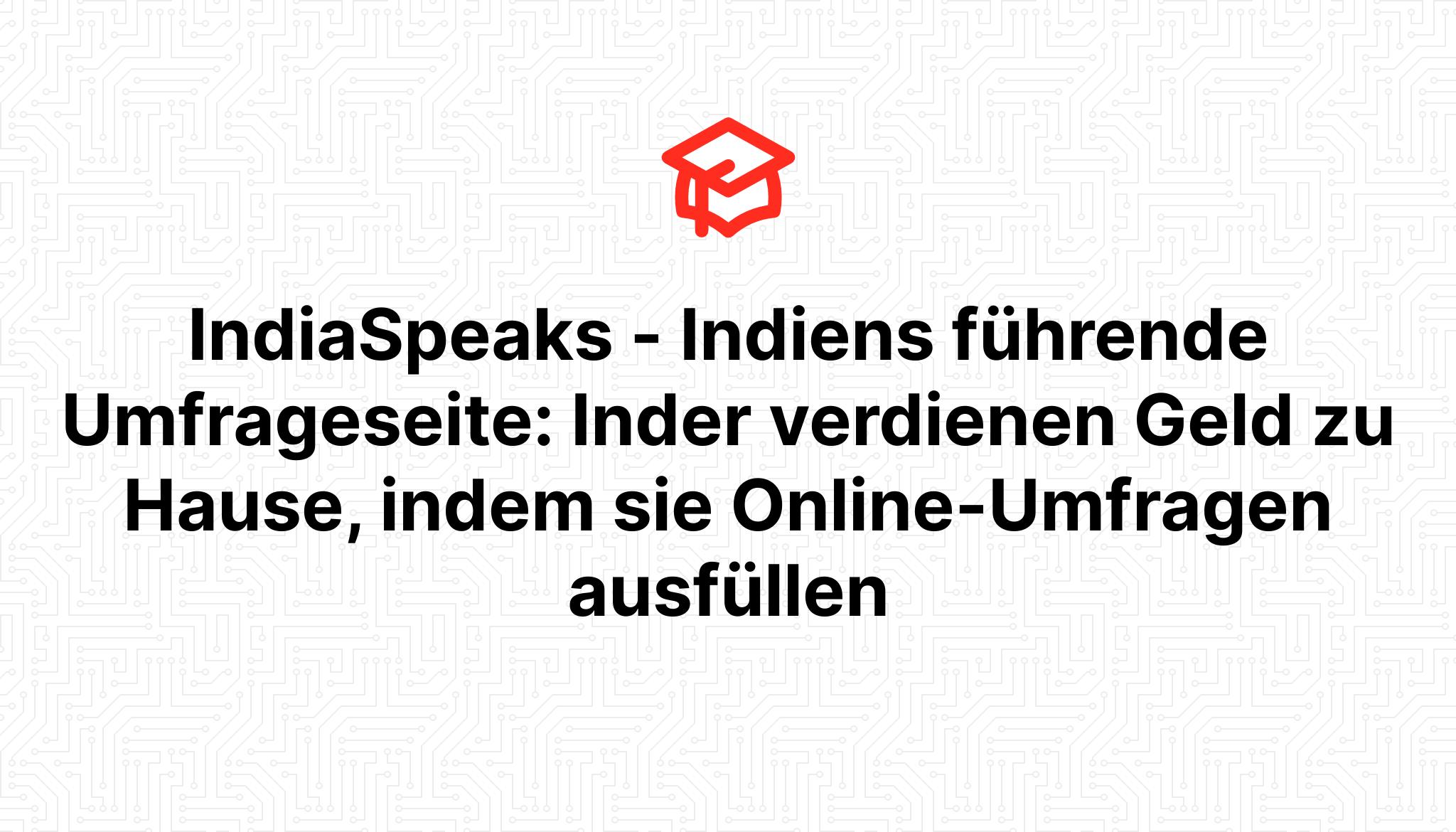 IndiaSpeaks – Indiens führende Umfrageseite: Inder verdienen Geld zu Hause, indem sie Online-Umfragen ausfüllen