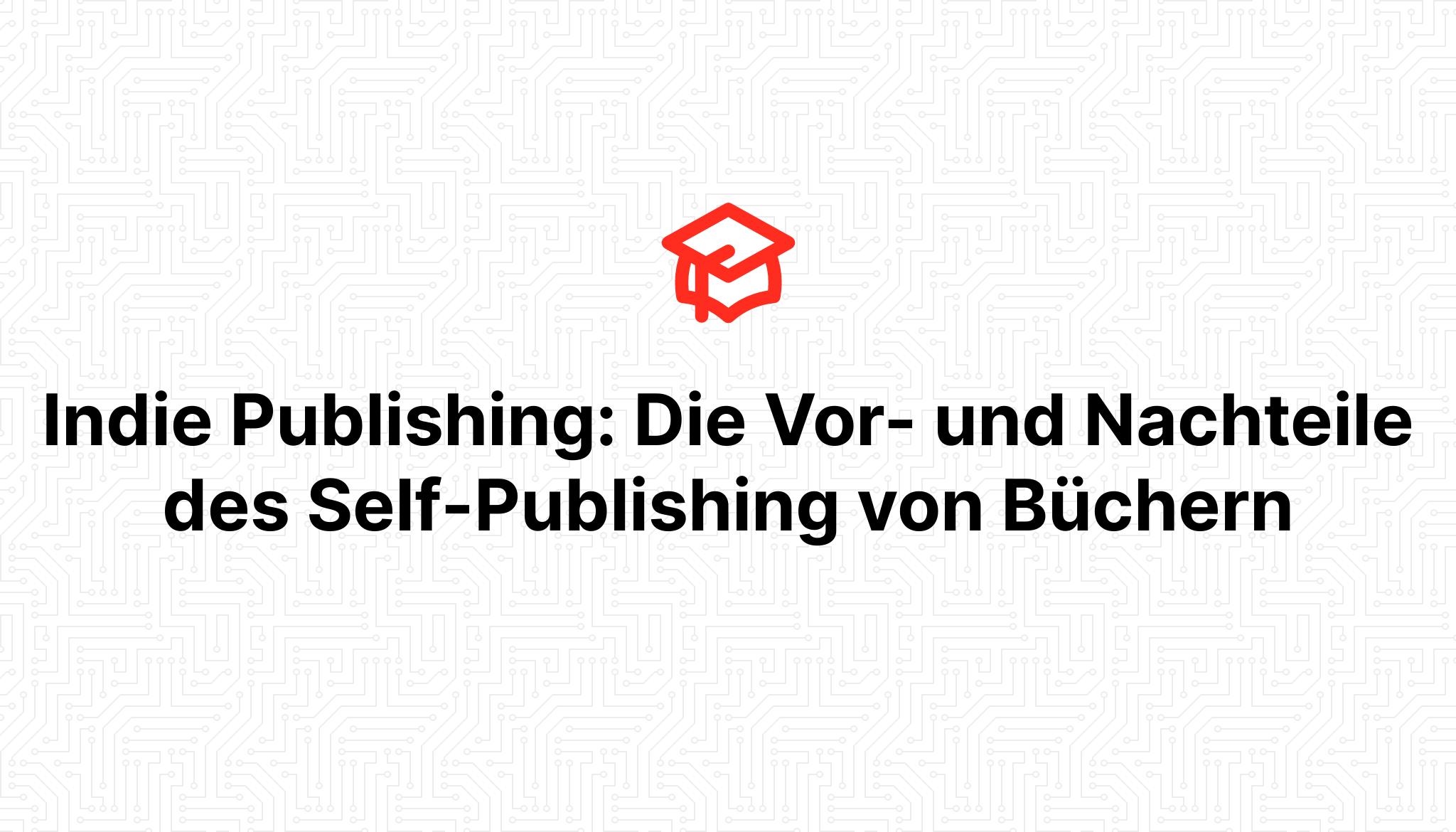 Indie Publishing: Die Vor- und Nachteile des Self-Publishing von Büchern