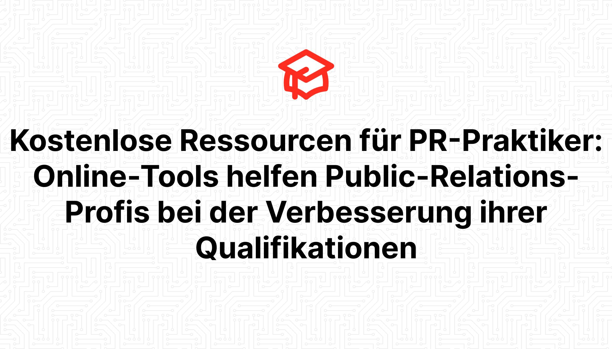 Kostenlose Ressourcen für PR-Praktiker: Online-Tools helfen Public-Relations-Profis bei der Verbesserung ihrer Qualifikationen