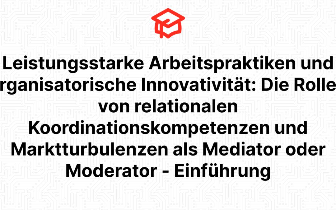 Leistungsstarke Arbeitspraktiken und organisatorische Innovativität: Die Rollen von relationalen Koordinationskompetenzen und Marktturbulenzen als Mediator oder Moderator – Einführung