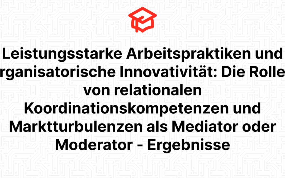 Leistungsstarke Arbeitspraktiken und organisatorische Innovativität: Die Rollen von relationalen Koordinationskompetenzen und Marktturbulenzen als Mediator oder Moderator – Ergebnisse