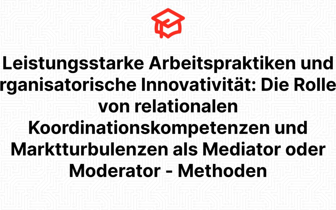 Leistungsstarke Arbeitspraktiken und organisatorische Innovativität: Die Rollen von relationalen Koordinationskompetenzen und Marktturbulenzen als Mediator oder Moderator – Methoden