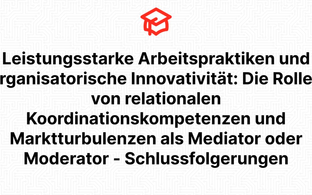 Leistungsstarke Arbeitspraktiken und organisatorische Innovativität: Die Rollen von relationalen Koordinationskompetenzen und Marktturbulenzen als Mediator oder Moderator – Schlussfolgerungen
