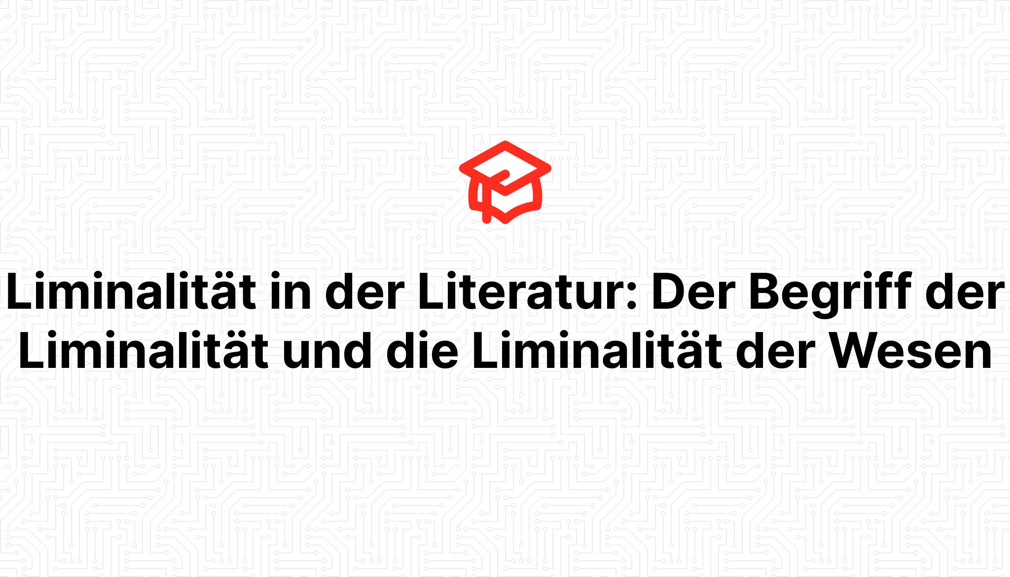 Liminalität in der Literatur: Der Begriff der Liminalität und die Liminalität der Wesen