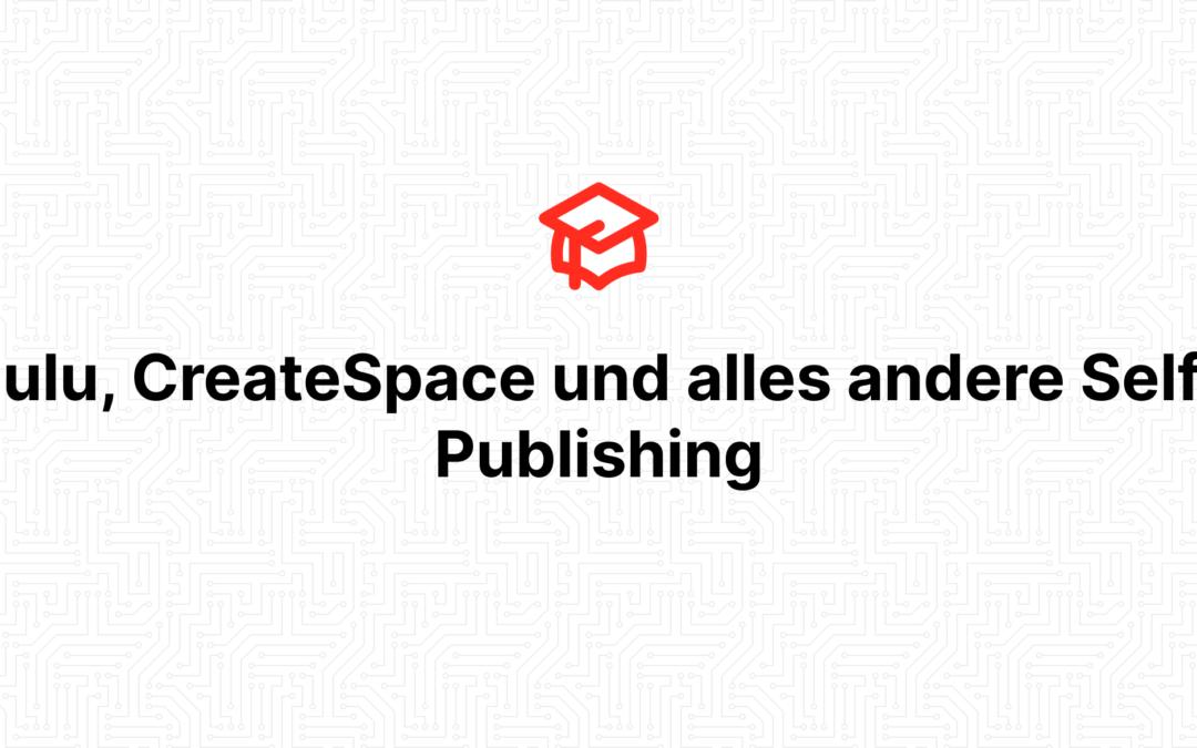 Lulu, CreateSpace und alles andere Self-Publishing