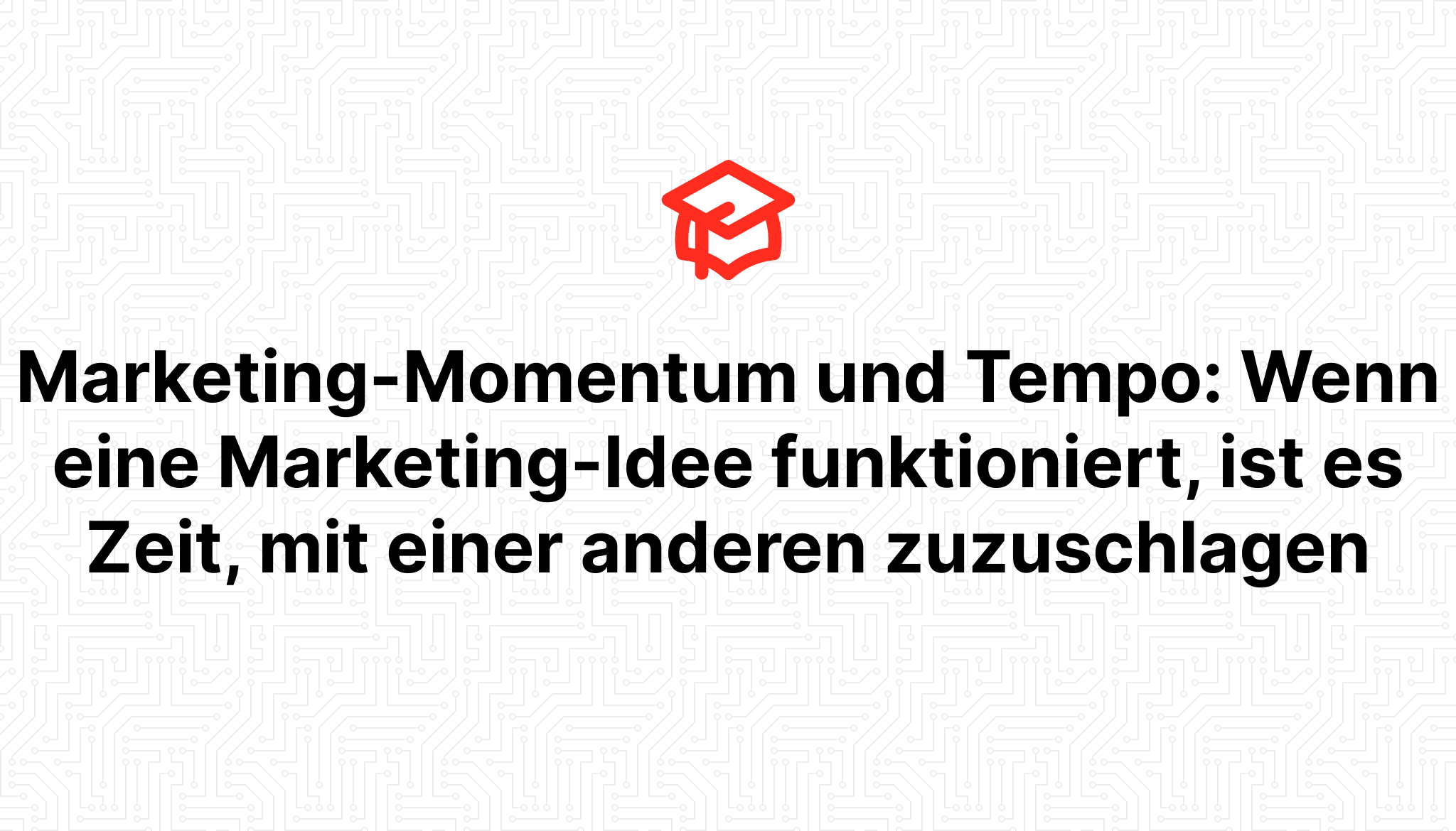 Marketing-Momentum und Tempo: Wenn eine Marketing-Idee funktioniert, ist es Zeit, mit einer anderen zuzuschlagen