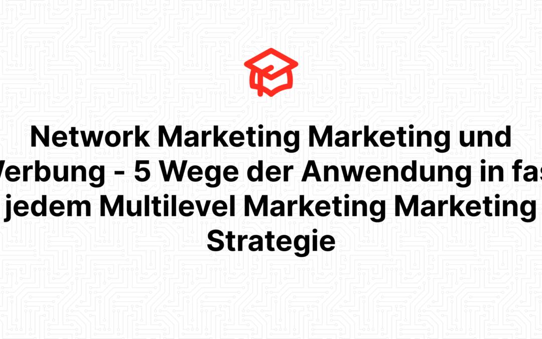 Network Marketing Marketing und Werbung – 5 Wege der Anwendung in fast jedem Multilevel Marketing Marketing Strategie