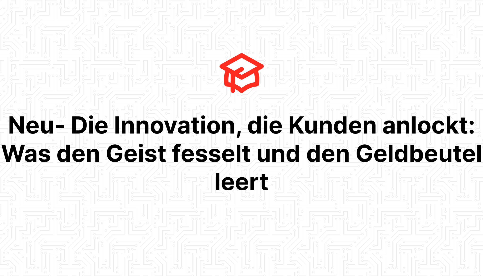 Neu- Die Innovation, die Kunden anlockt: Was den Geist fesselt und den Geldbeutel leert