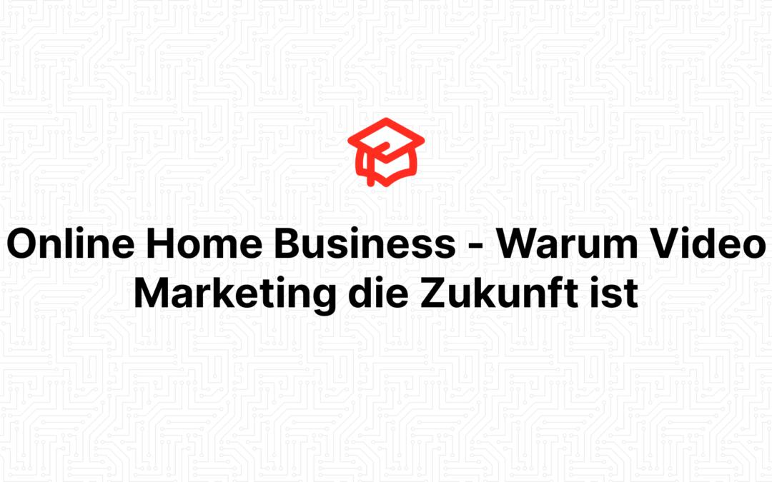 Online Home Business – Warum Video Marketing die Zukunft ist