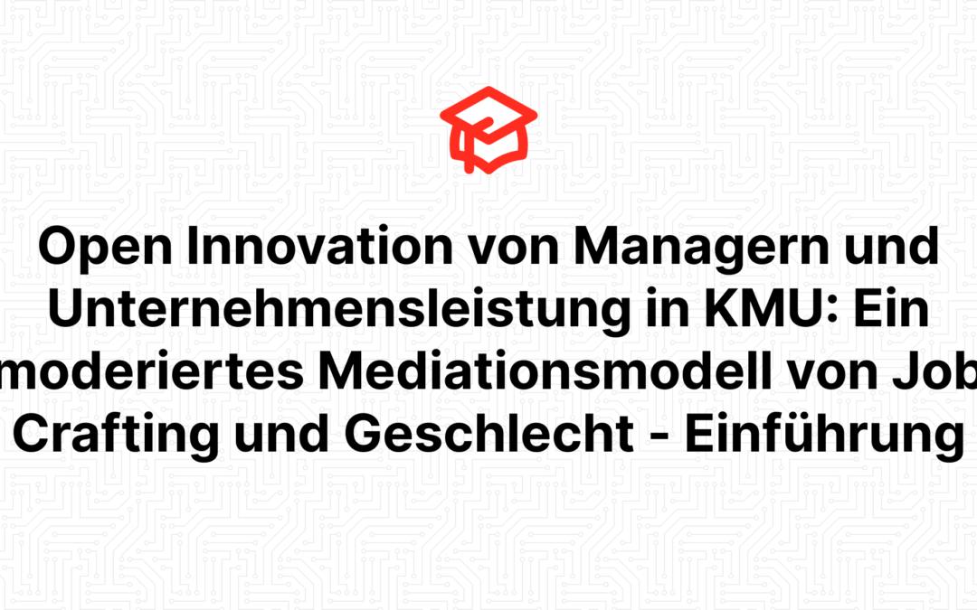 Open Innovation von Managern und Unternehmensleistung in KMU: Ein moderiertes Mediationsmodell von Job Crafting und Geschlecht – Einführung