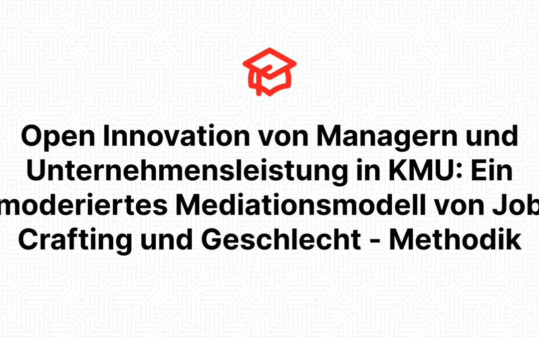 Open Innovation von Managern und Unternehmensleistung in KMU: Ein moderiertes Mediationsmodell von Job Crafting und Geschlecht – Methodik