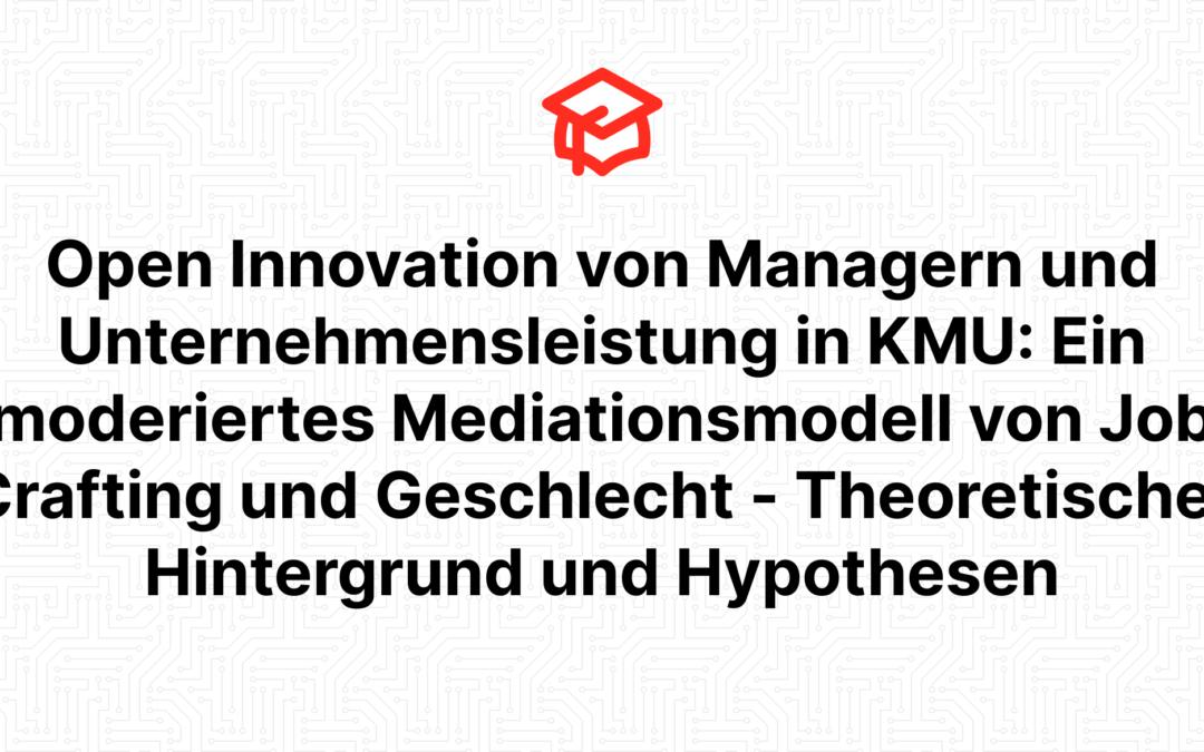 Open Innovation von Managern und Unternehmensleistung in KMU: Ein moderiertes Mediationsmodell von Job Crafting und Geschlecht – Theoretischer Hintergrund und Hypothesen