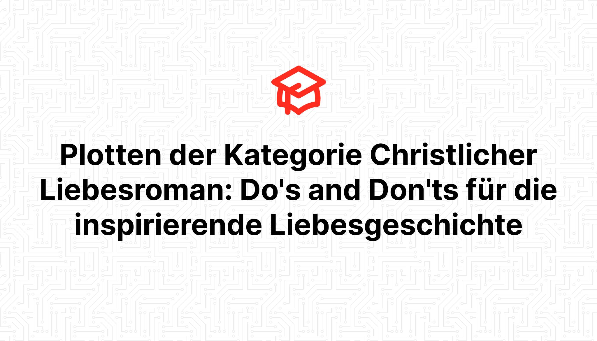Plotten der Kategorie Christlicher Liebesroman: Do's and Don'ts für die inspirierende Liebesgeschichte