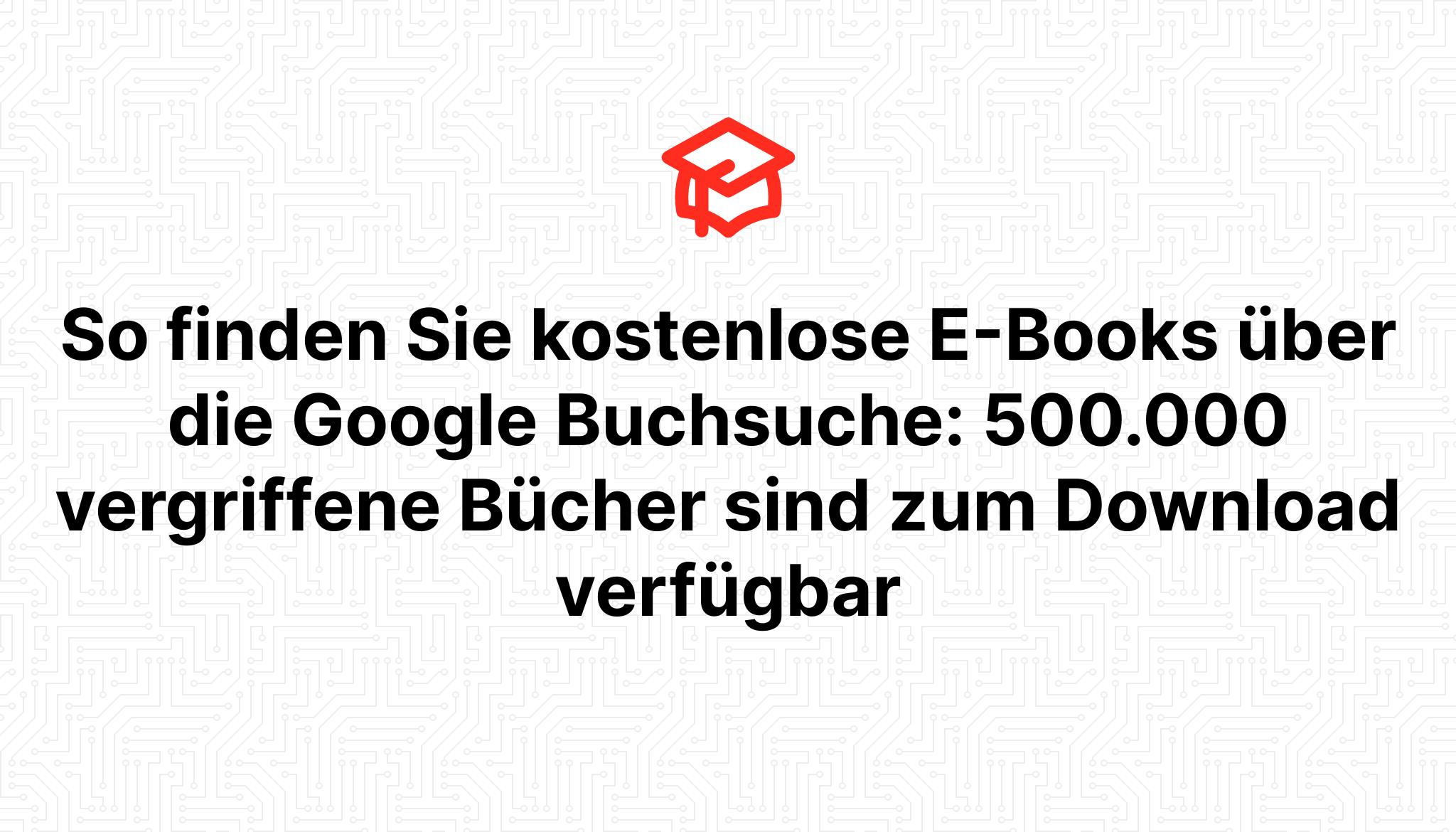So finden Sie kostenlose E-Books über die Google Buchsuche: 500.000 vergriffene Bücher sind zum Download verfügbar